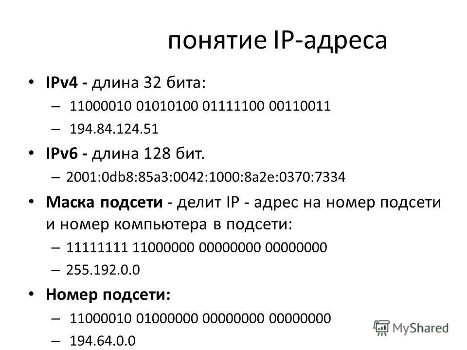 понятие IP-адреса IPv4 - длина 32 бита: – 11000010 01010100 01111100 00110011 – 194.84.124.51 IPv6 - длина 128 бит. – 2001:0db8:85a3:0042:1000:8a2e:0370:7334 Маска подсети - делит IP - адрес на номер подсети и номер компьютера в подсети: – 11111111 1