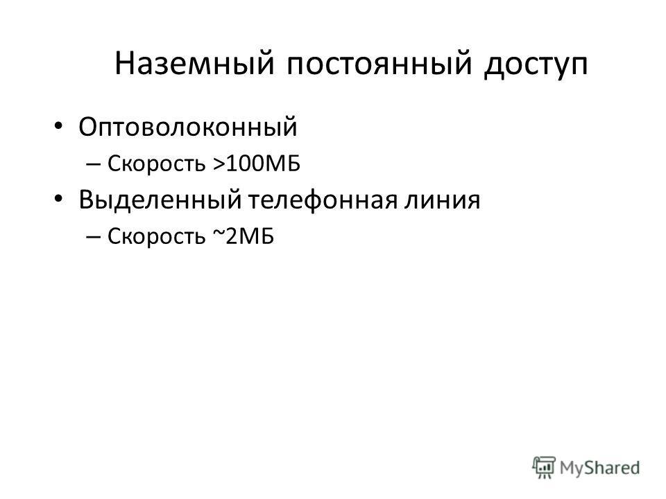 Наземный постоянный доступ Оптоволоконный – Скорость >100МБ Выделенный телефонная линия – Скорость ~2МБ