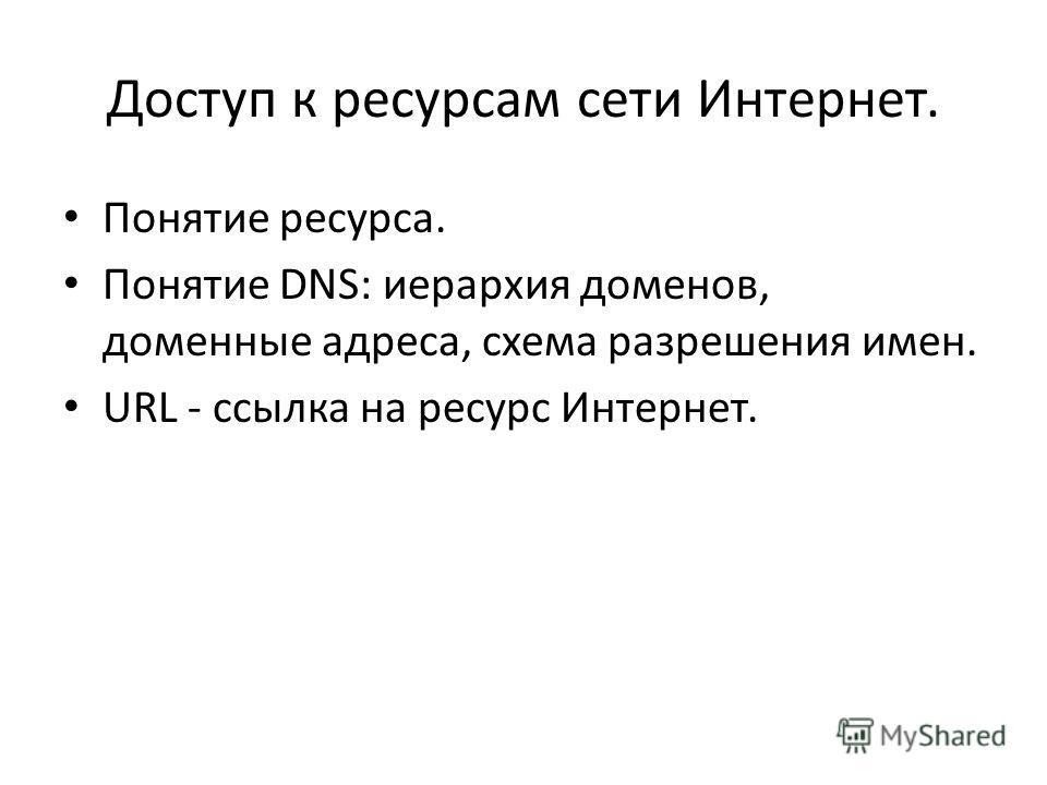Доступ к ресурсам сети Интернет. Понятие ресурса. Понятие DNS: иерархия доменов, доменные адреса, схема разрешения имен. URL - ссылка на ресурс Интернет.
