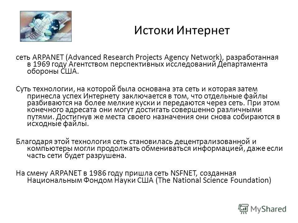 Истоки Интернет сеть ARPANET (Advanced Research Projects Agency Network), разработанная в 1969 году Агентством перспективных исследований Департамента обороны США. Суть технологии, на которой была основана эта сеть и которая затем принесла успех Инте