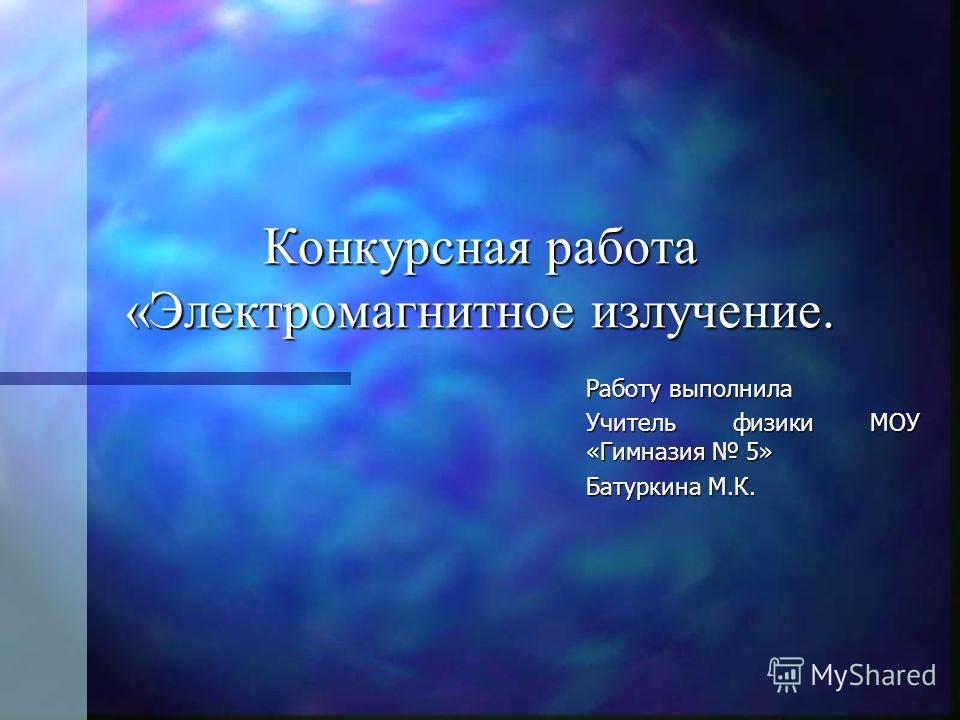 Конкурсная работа «Электромагнитное излучение. Работу выполнила Учитель физики МОУ «Гимназия 5» Батуркина М.К.