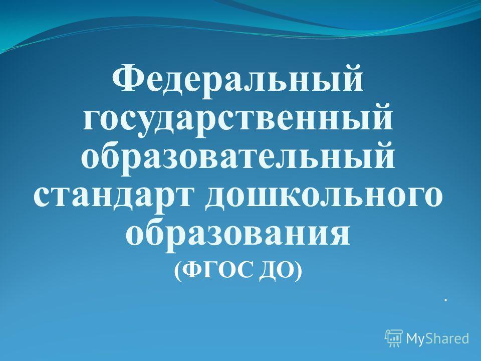 Федеральный государственный образовательный стандарт дошкольного образования (ФГОС ДО).