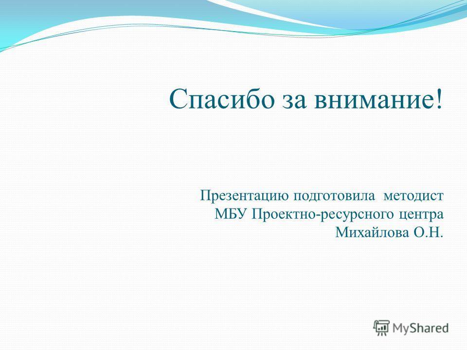 Спасибо за внимание! Презентацию подготовила методист МБУ Проектно-ресурсного центра Михайлова О.Н.