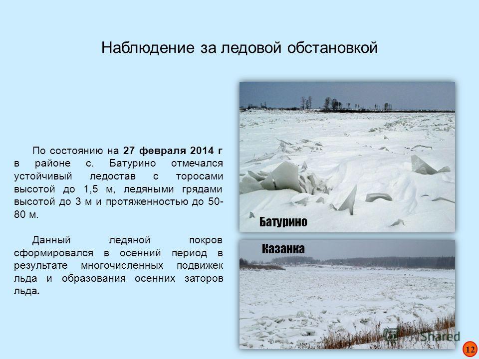 Наблюдение за ледовой обстановкой По состоянию на 27 февраля 2014 г в районе с. Батурино отмечался устойчивый ледостав с торосами высотой до 1,5 м, ледяными грядами высотой до 3 м и протяженностью до 50- 80 м. Данный ледяной покров сформировался в ос