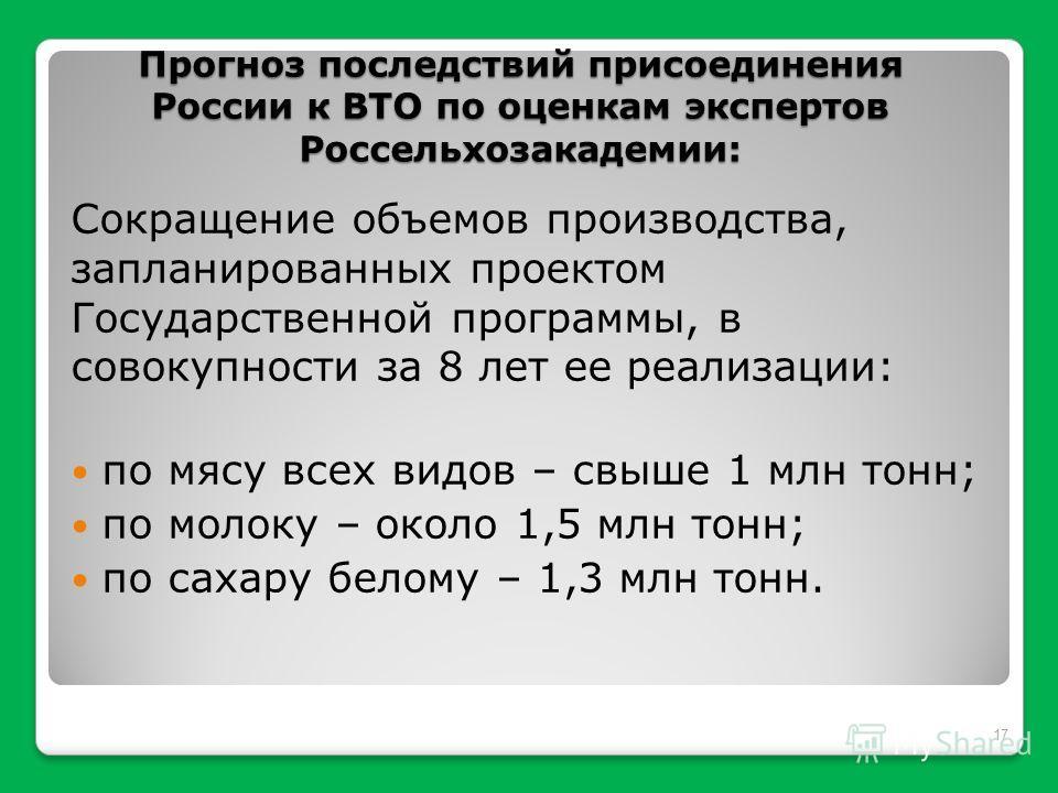 Прогноз последствий присоединения России к ВТО по оценкам экспертов Россельхозакадемии: Сокращение объемов производства, запланированных проектом Государственной программы, в совокупности за 8 лет ее реализации: по мясу всех видов – свыше 1 млн тонн;