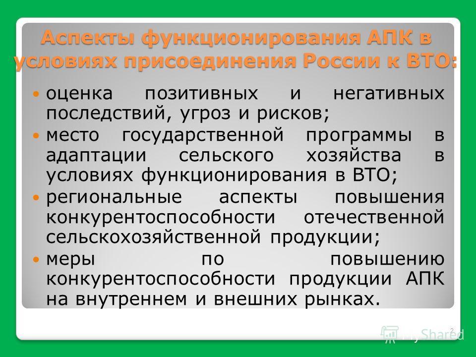 Аспекты функционирования АПК в условиях присоединения России к ВТО: оценка позитивных и негативных последствий, угроз и рисков; место государственной программы в адаптации сельского хозяйства в условиях функционирования в ВТО; региональные аспекты по