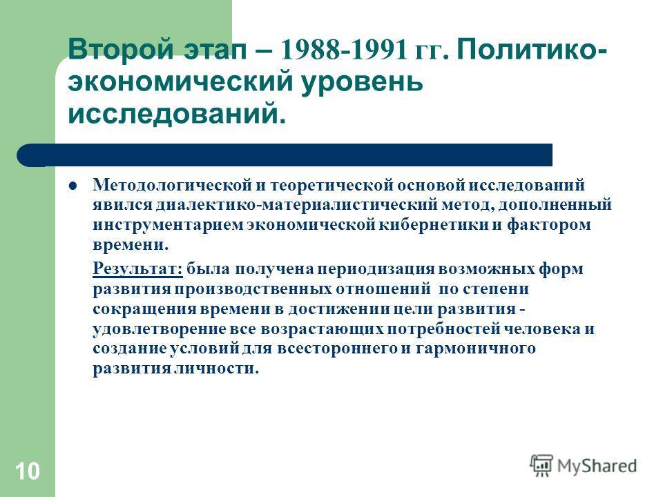 10 Второй этап – 1988-1991 гг. Политико- экономический уровень исследований. Методологической и теоретической основой исследований явился диалектико-материалистический метод, дополненный инструментарием экономической кибернетики и фактором времени. Р