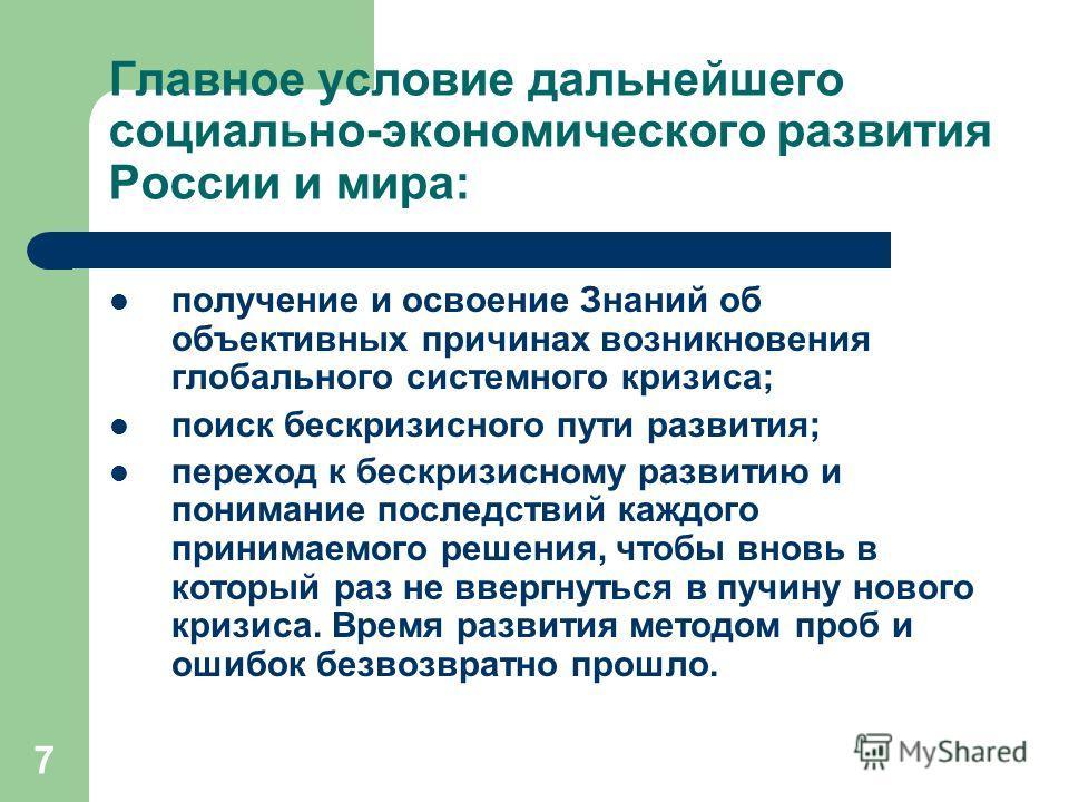 7 Главное условие дальнейшего социально-экономического развития России и мира: получение и освоение Знаний об объективных причинах возникновения глобального системного кризиса; поиск бескризисного пути развития; переход к бескризисному развитию и пон