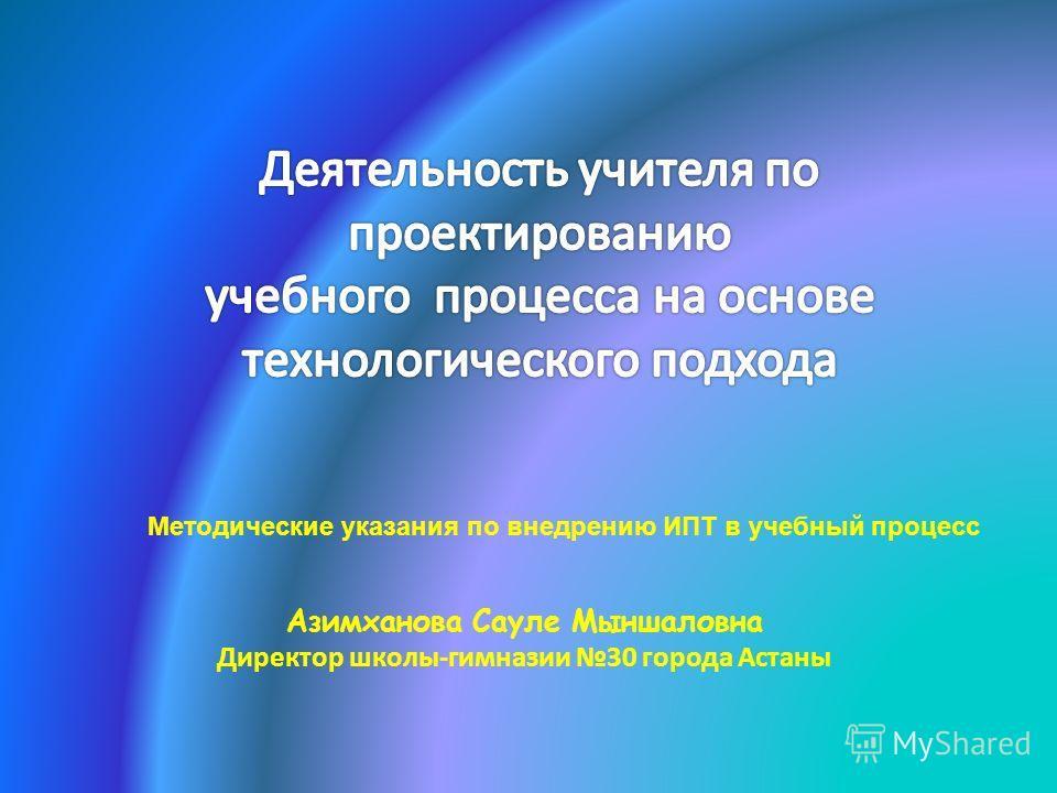 Азимханова Сауле Мыншаловна Директор школы-гимназии 30 города Астаны Методические указания по внедрению ИПТ в учебный процесс