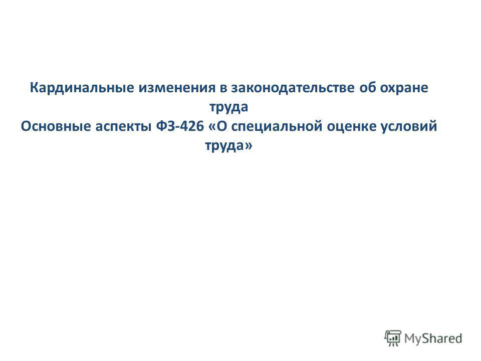 Кардинальные изменения в законодательстве об охране труда Основные аспекты ФЗ-426 «О специальной оценке условий труда»