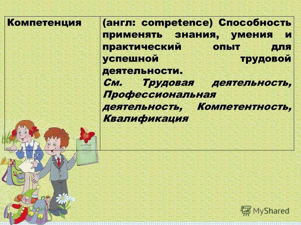 Компетенция(англ: competence) Cпособность применять знания, умения и практический опыт для успешной трудовой деятельности. См. Трудовая деятельность, Профессиональная деятельность, Компетентность, Квалификация