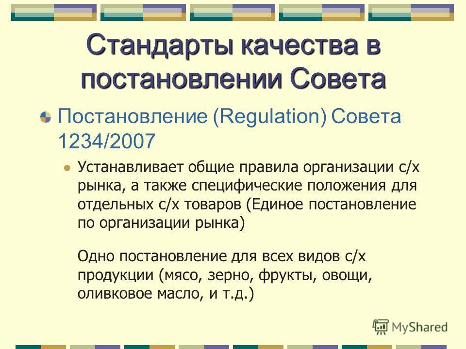Стандарты качества в постановлении Совета Постановление (Regulation) Совета 1234/2007 Устанавливает общие правила организации с/х рынка, а также специфические положения для отдельных с/х товаров (Единое постановление по организации рынка) Одно постан