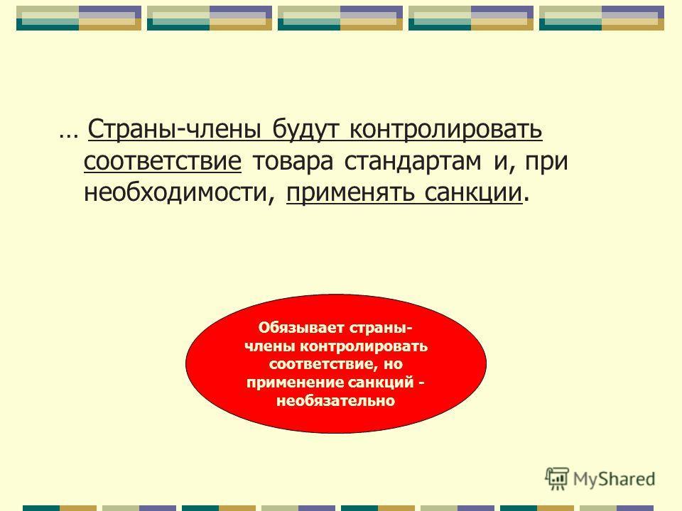 … Страны-члены будут контролировать соответствие товара стандартам и, при необходимости, применять санкции. Обязывает страны- члены контролировать соответствие, но применение санкций - необязательно