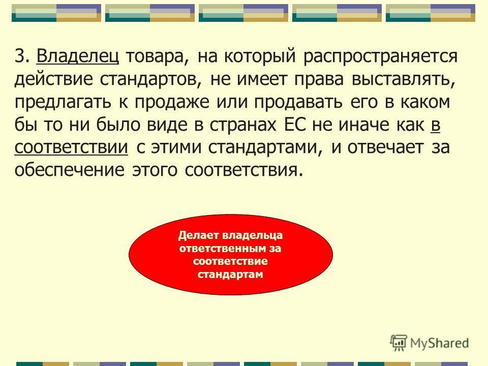 3. Владелец товара, на который распространяется действие стандартов, не имеет права выставлять, предлагать к продаже или продавать его в каком бы то ни было виде в странах ЕС не иначе как в соответствии с этими стандартами, и отвечает за обеспечение