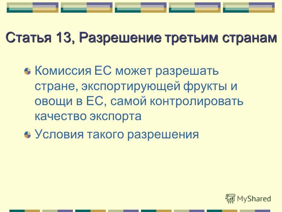 Статья 13, Разрешение третьим странам Комиссия ЕС может разрешать стране, экспортирующей фрукты и овощи в ЕС, самой контролировать качество экспорта Условия такого разрешения