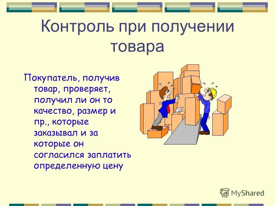 Контроль при получении товара Покупатель, получив товар, проверяет, получил ли он то качество, размер и пр., которые заказывал и за которые он согласился заплатить определенную цену