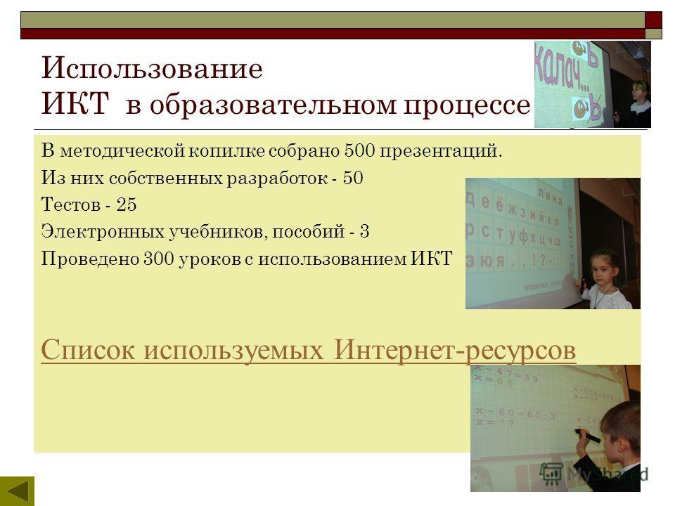 Использование ИКТ в образовательном процессе В методической копилке собрано 500 презентаций. Из них собственных разработок - 50 Тестов - 25 Электронных учебников, пособий - 3 Проведено 300 уроков с использованием ИКТ Список используемых Интернет-ресу