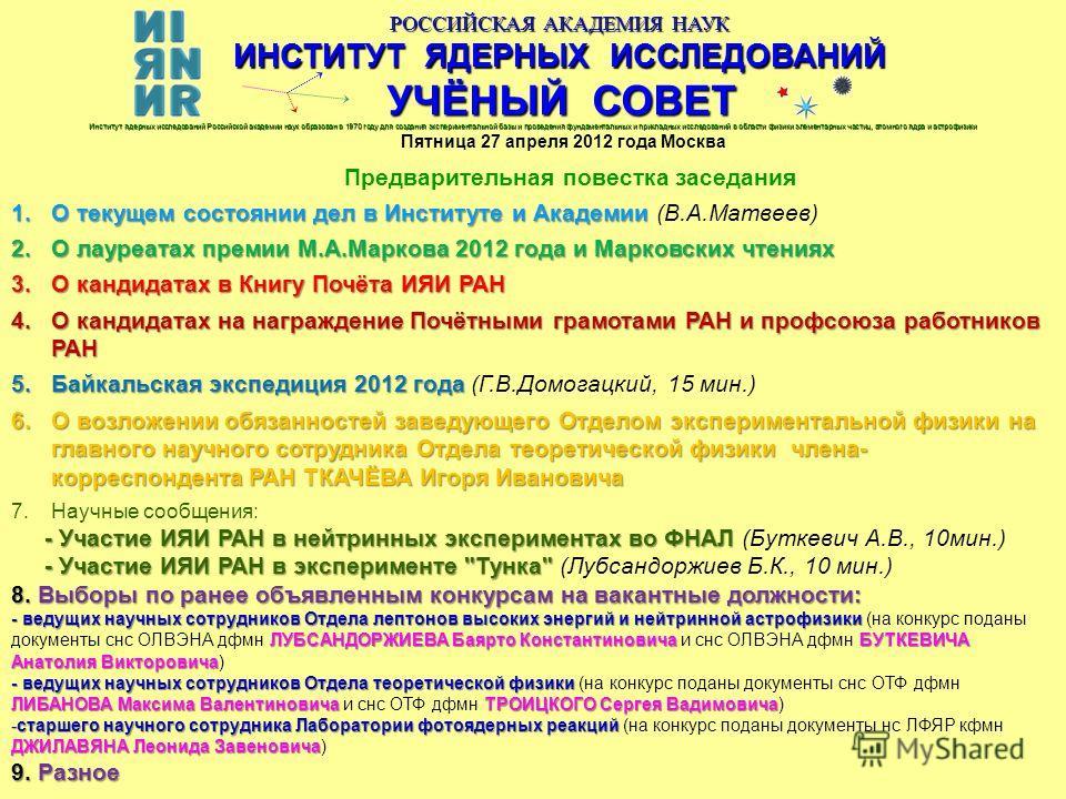 РОССИЙСКАЯ АКАДЕМИЯ НАУК ИНСТИТУТ ЯДЕРНЫХ ИССЛЕДОВАНИЙ УЧЁНЫЙ СОВЕТ Пятница 27 апреля 2012 года Москва Предварительная повестка заседания Институт ядерных исследований Российской академии наук образован в 1970 году для создания экспериментальной базы
