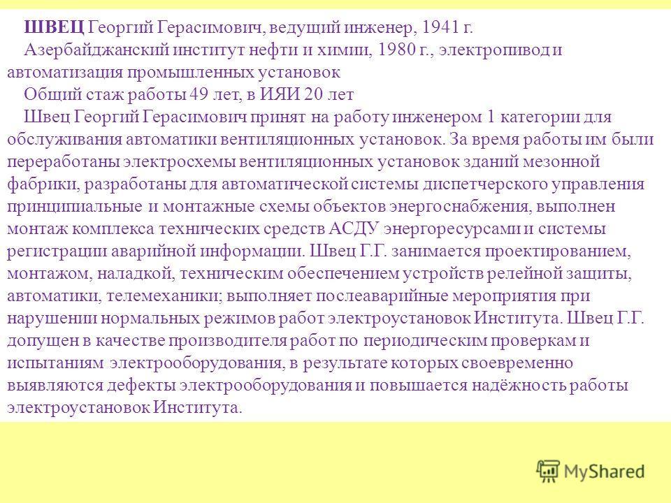 ШВЕЦ Георгий Герасимович, ведущий инженер, 1941 г. Азербайджанский институт нефти и химии, 1980 г., электропивод и автоматизация промышленных установок Общий стаж работы 49 лет, в ИЯИ 20 лет Швец Георгий Герасимович принят на работу инженером 1 катег
