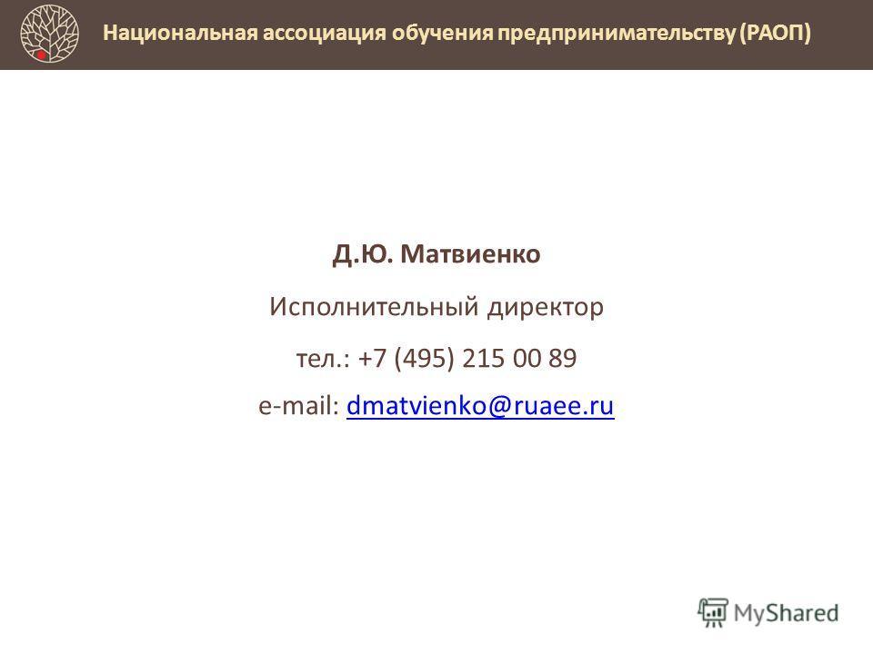 Д.Ю. Матвиенко Исполнительный директор тел.: +7 (495) 215 00 89 e-mail: dmatvienko@ruaee.rudmatvienko@ruaee.ru Национальная ассоциация обучения предпринимательству (РАОП)