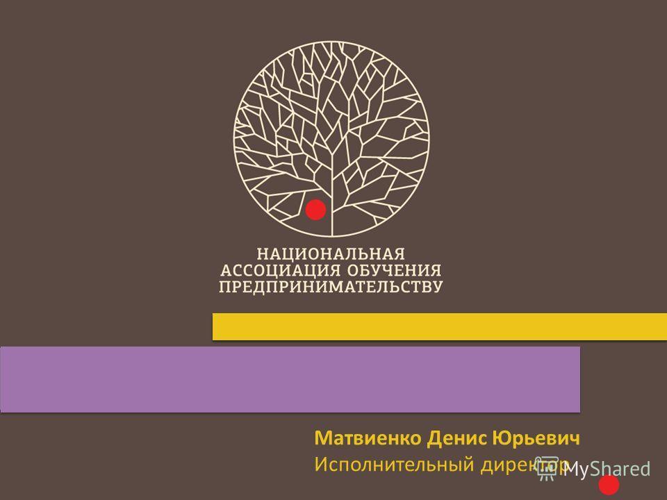 Матвиенко Денис Юрьевич Исполнительный директор