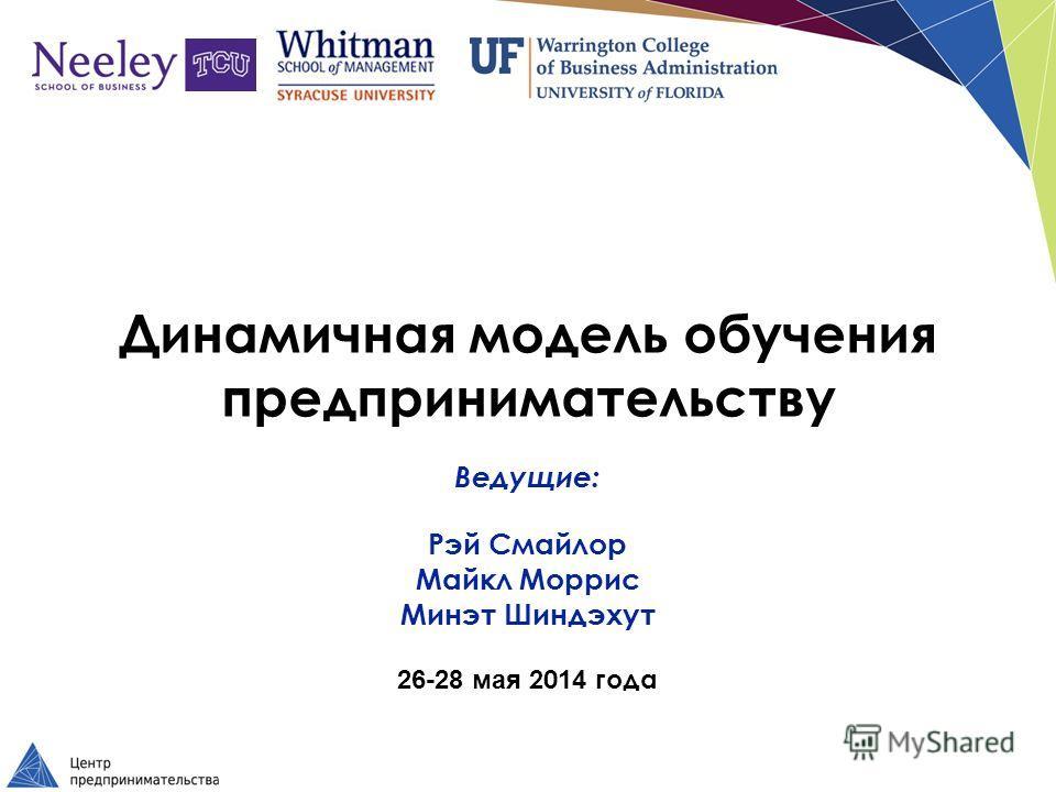 Динамичная модель обучения предпринимательству Ведущие: Рэй Смайлор Майкл Моррис Минэт Шиндэхут 26-28 мая 20 14 года