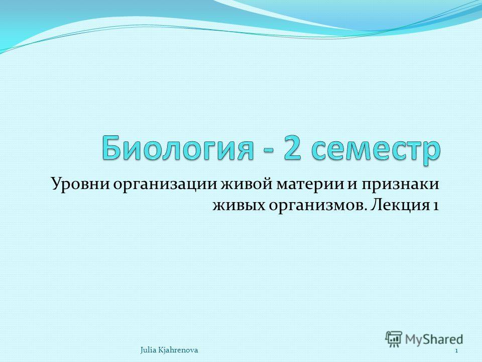 Уровни организации живой материи и признаки живых организмов. Лекция 1 Julia Kjahrenova1