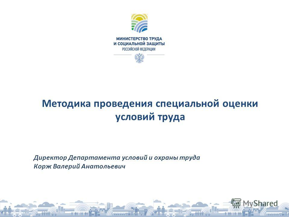 Методика проведения специальной оценки условий труда Директор Департамента условий и охраны труда Корж Валерий Анатольевич