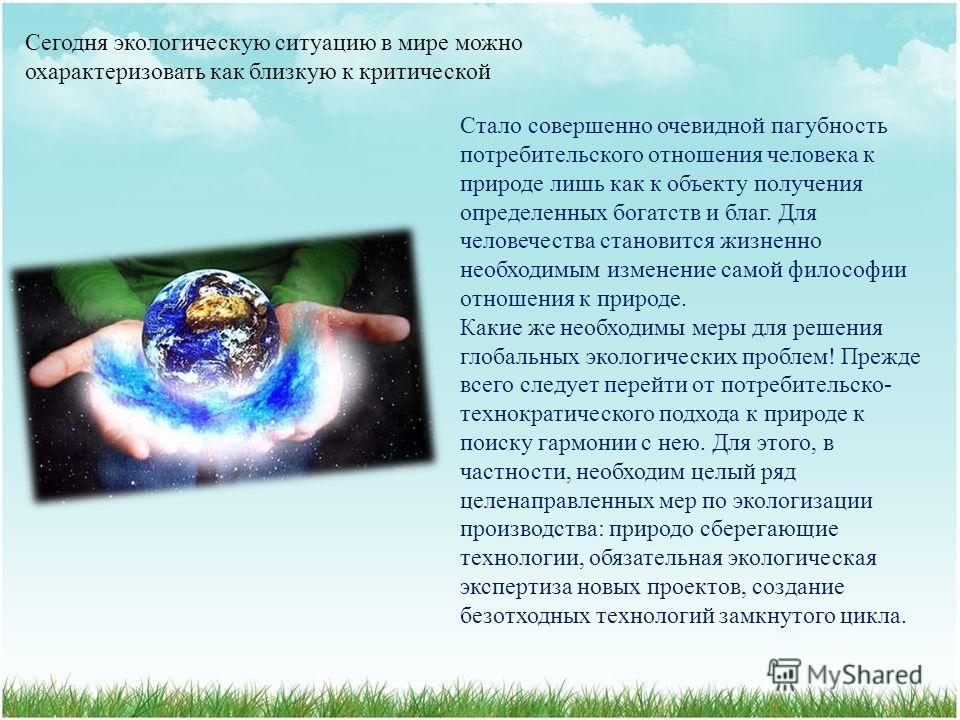 Сегодня экологическую ситуацию в мире можно охарактеризовать как близкую к критической C тало совершенно очевидной пагубность потребительского отношения человека к природе лишь как к объекту получения определенных богатств и благ. Для человечества ст