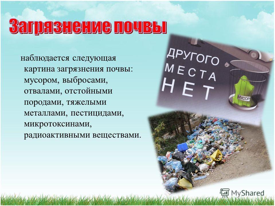 наблюдается следующая картина загрязнения почвы : мусором, выбросами, отвалами, отстойными породами, тяжелыми металлами, пестицидами, микротоксинами, радиоактивными веществами.