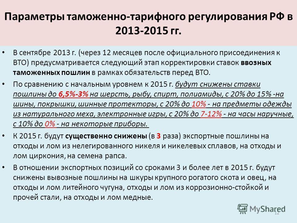 Параметры таможенно-тарифного регулирования РФ в 2013-2015 гг. В сентябре 2013 г. (через 12 месяцев после официального присоединения к ВТО) предусматривается следующий этап корректировки ставок ввозных таможенных пошлин в рамках обязательств перед В