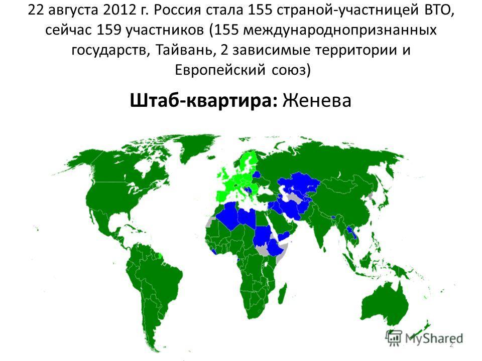 22 августа 2012 г. Россия стала 155 страной-участницей ВТО, сейчас 159 участников (155 международнопризнанных государств, Тайвань, 2 зависимые территории и Европейский союз) Штаб-квартира: Женева 2