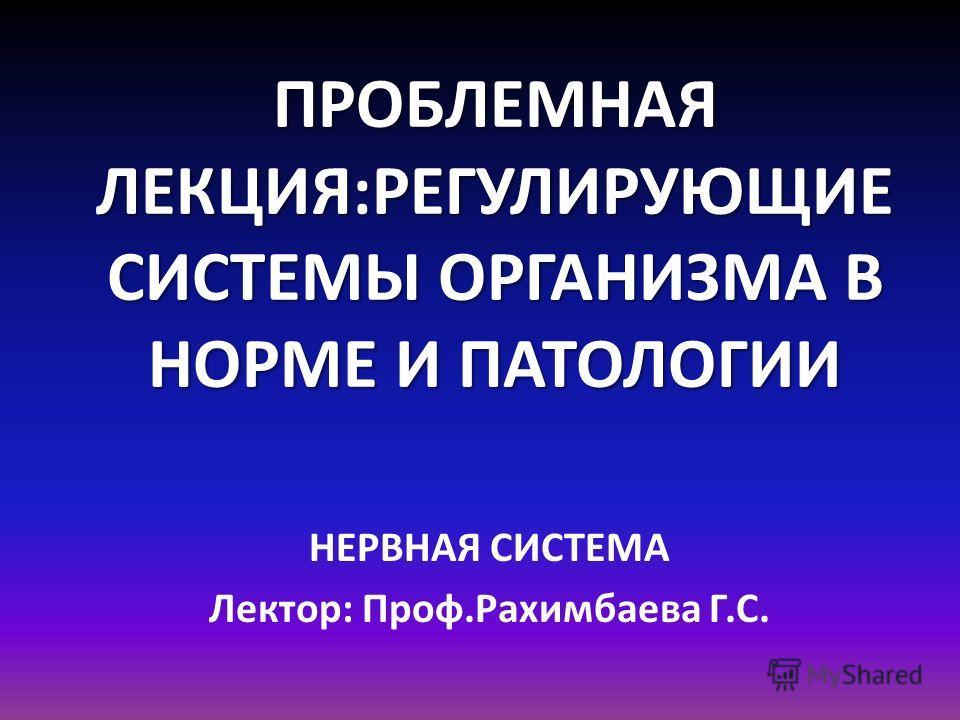 ПРОБЛЕМНАЯ ЛЕКЦИЯ:РЕГУЛИРУЮЩИЕ СИСТЕМЫ ОРГАНИЗМА В НОРМЕ И ПАТОЛОГИИ НЕРВНАЯ СИСТЕМА Лектор: Проф.Рахимбаева Г.С.