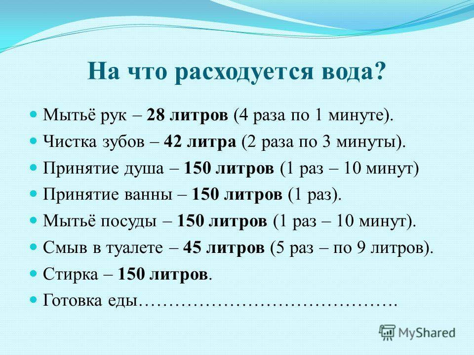 На что расходуется вода? Мытьё рук – 28 литров (4 раза по 1 минуте). Чистка зубов – 42 литра (2 раза по 3 минуты). Принятие душа – 150 литров (1 раз – 10 минут) Принятие ванны – 150 литров (1 раз). Мытьё посуды – 150 литров (1 раз – 10 минут). Смыв в