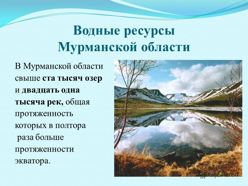 Водные ресурсы Мурманской области В Мурманской области свыше ста тысяч озер и двадцать одна тысяча рек, общая протяженность которых в полтора раза больше протяженности экватора.