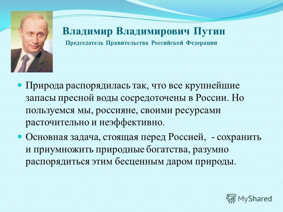 Владимир Владимирович Путин Председатель Правительства Российской Федерации Природа распорядилась так, что все крупнейшие запасы пресной воды сосредоточены в России. Но пользуемся мы, россияне, своими ресурсами расточительно и неэффективно. Основная