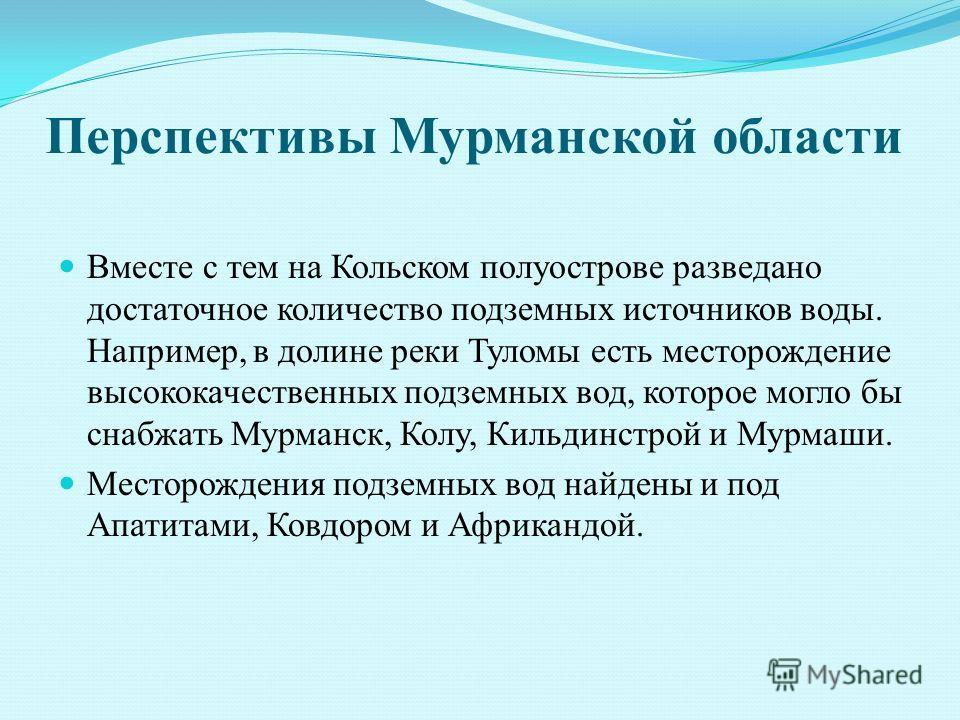 Перспективы Мурманской области Вместе с тем на Кольском полуострове разведано достаточное количество подземных источников воды. Например, в долине реки Туломы есть месторождение высококачественных подземных вод, которое могло бы снабжать Мурманск, Ко