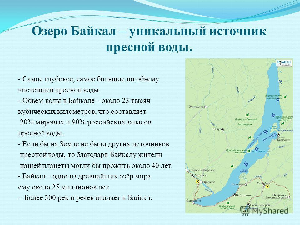 Озеро Байкал – уникальный источник пресной воды. - Самое глубокое, самое большое по объему чистейшей пресной воды. - Объем воды в Байкале – около 23 тысяч кубических километров, что составляет 20% мировых и 90% российских запасов пресной воды. - Если