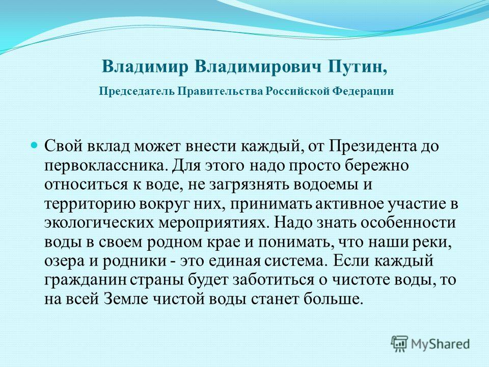 Владимир Владимирович Путин, Председатель Правительства Российской Федерации Свой вклад может внести каждый, от Президента до первоклассника. Для этого надо просто бережно относиться к воде, не загрязнять водоемы и территорию вокруг них, принимать ак