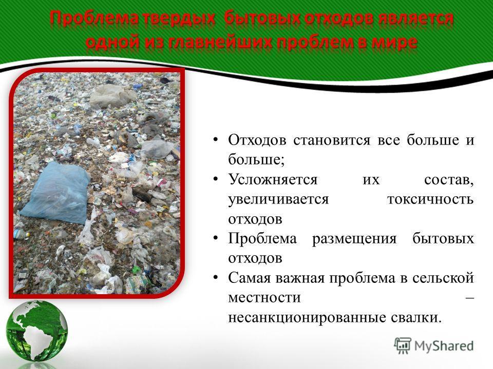 Отходов становится все больше и больше; Усложняется их состав, увеличивается токсичность отходов Проблема размещения бытовых отходов Самая важная проблема в сельской местности – несанкционированные свалки.