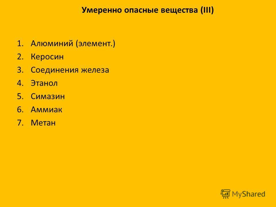 Умеренно опасные вещества (III) 1. Алюминий (элемент.) 2. Керосин 3. Соединения железа 4. Этанол 5. Симазин 6. Аммиак 7.Метан
