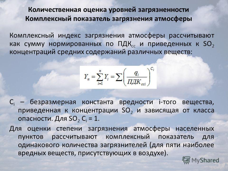 Комплексный индекс загрязнения атмосферы рассчитывают как сумму нормированных по ПДК сс и приведенных к SO 2 концентраций средних содержаний различных веществ: C i – безразмерная константа вредности i-того вещества, приведенная к концентрации SO 2 и