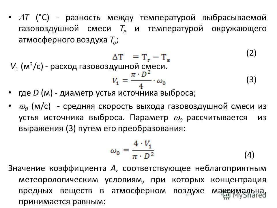 Т (°С) - разность между температурой выбрасываемой газовоздушной смеси Т г и температурой окружающего атмосферного воздуха Т в ; (2) V 1 (м 3 /с) - расход газовоздушной смеси. (3) где D (м) - диаметр устья источника выброса; 0 (м/с) - средняя скорост