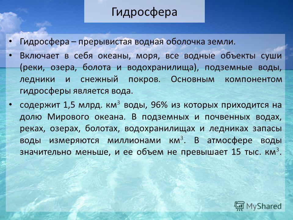 Гидросфера Гидросфера – прерывистая водная оболочка земли. Включает в себя океаны, моря, все водные объекты суши (реки, озера, болота и водохранилища), подземные воды, ледники и снежный покров. Основным компонентом гидросферы является вода. содержит