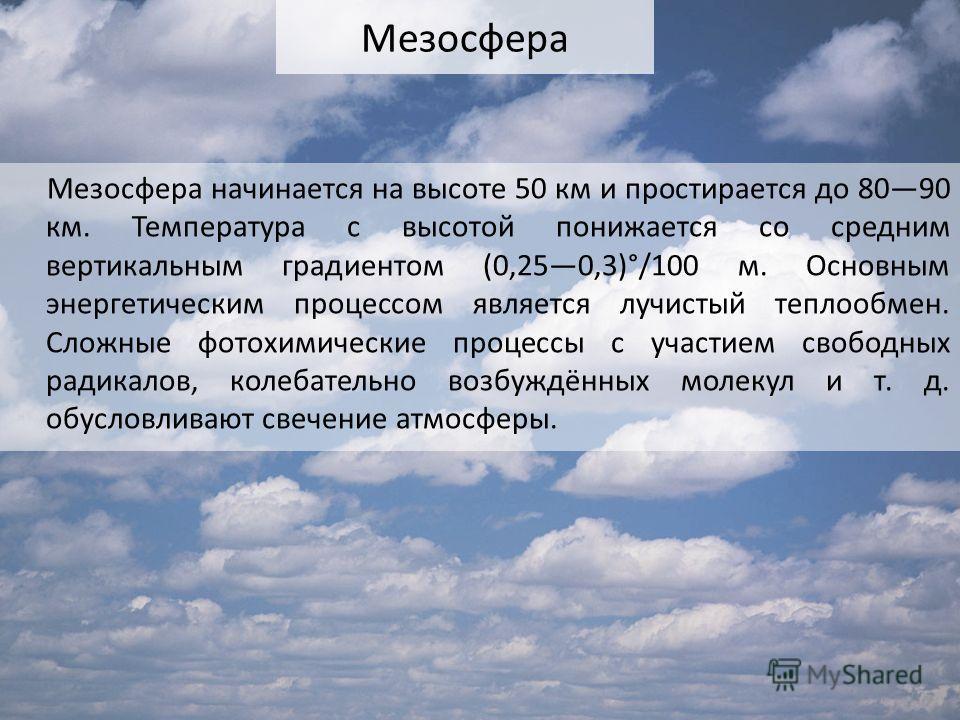 Мезосфера Мезосфера начинается на высоте 50 км и простирается до 8090 км. Температура с высотой понижается со средним вертикальным градиентом (0,250,3)°/100 м. Основным энергетическим процессом является лучистый теплообмен. Сложные фотохимические про