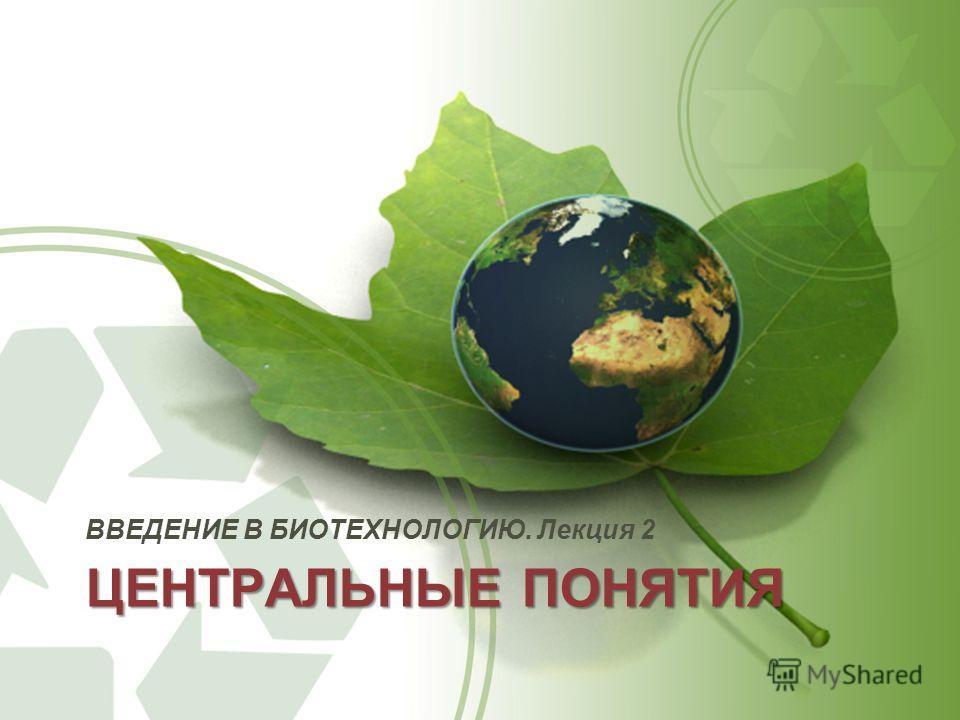 ЦЕНТРАЛЬНЫЕ ПОНЯТИЯ ВВЕДЕНИЕ В БИОТЕХНОЛОГИЮ. Лекция 2