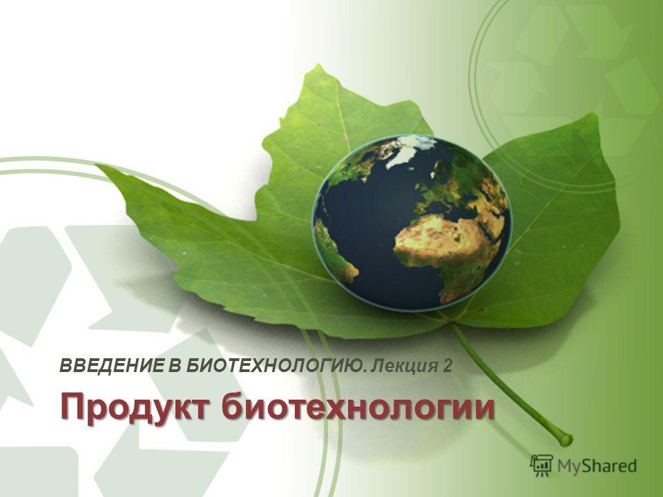 Продукт биотехнологии ВВЕДЕНИЕ В БИОТЕХНОЛОГИЮ. Лекция 2