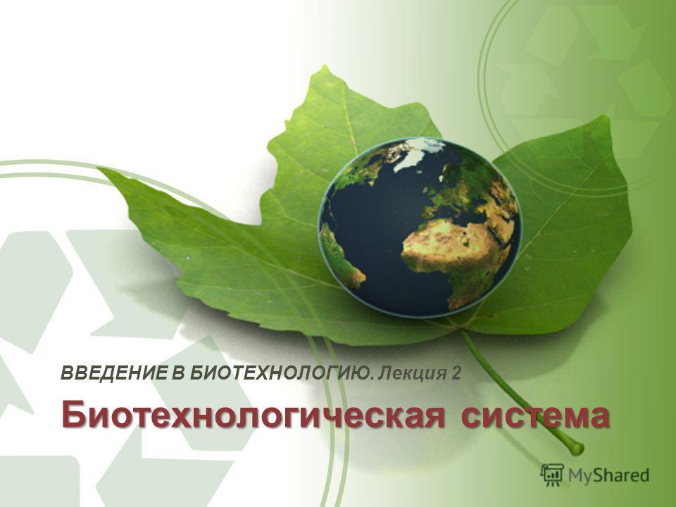 Биотехнологическая система ВВЕДЕНИЕ В БИОТЕХНОЛОГИЮ. Лекция 2