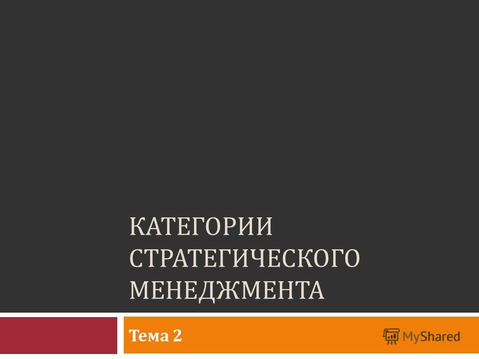 КАТЕГОРИИ СТРАТЕГИЧЕСКОГО МЕНЕДЖМЕНТА Тема 2