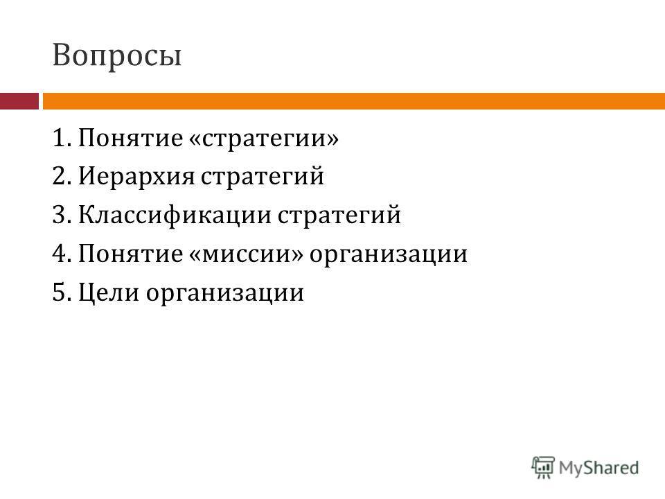 Вопросы 1. Понятие «стратегии» 2. Иерархия стратегий 3. Классификации стратегий 4. Понятие «миссии» организации 5. Цели организации
